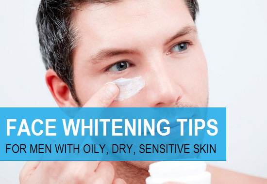 Natural Face Whitening Tips for Men with Oily, Dry, Combination skin